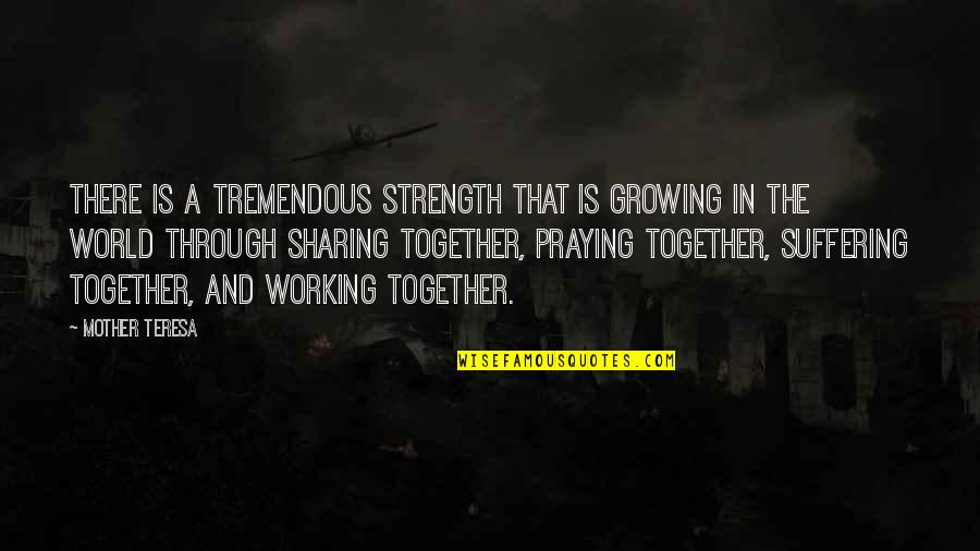 Praying For Strength Quotes By Mother Teresa: There is a tremendous strength that is growing