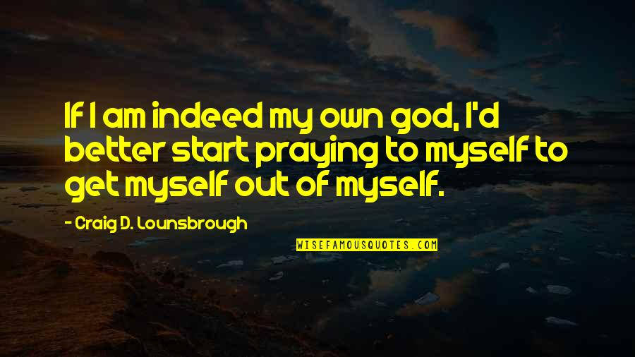Praying For You To Get Better Quotes By Craig D. Lounsbrough: If I am indeed my own god, I'd