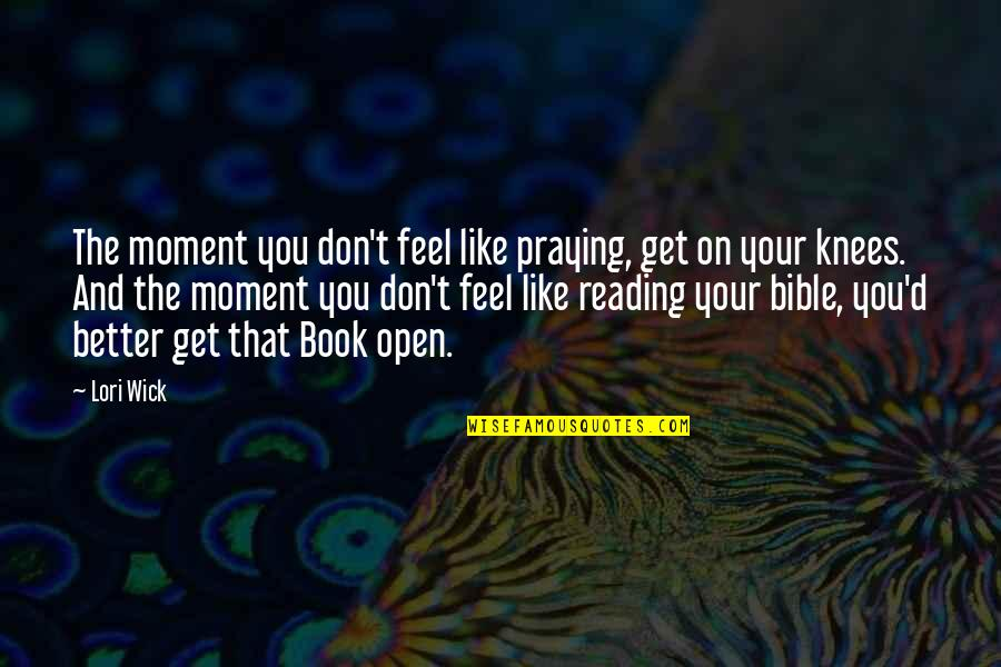 Praying For You To Get Better Quotes By Lori Wick: The moment you don't feel like praying, get