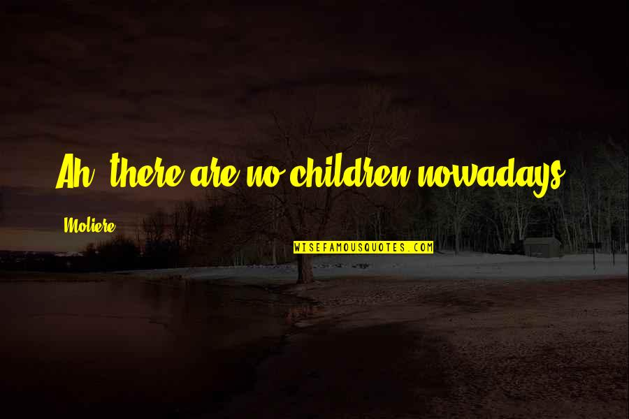 Praying For You To Get Better Quotes By Moliere: Ah, there are no children nowadays.