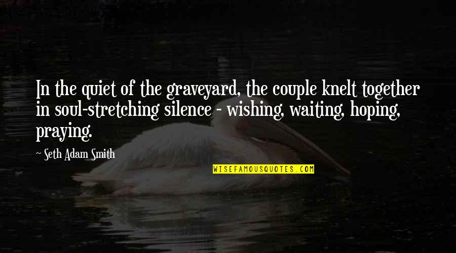 Praying For Your Loss Quotes By Seth Adam Smith: In the quiet of the graveyard, the couple