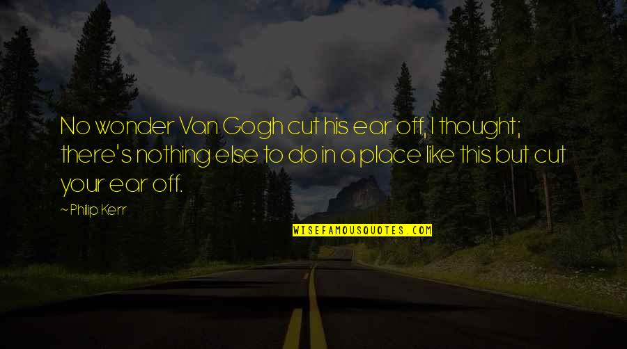 Pre-raphaelite Brotherhood Quotes By Philip Kerr: No wonder Van Gogh cut his ear off,