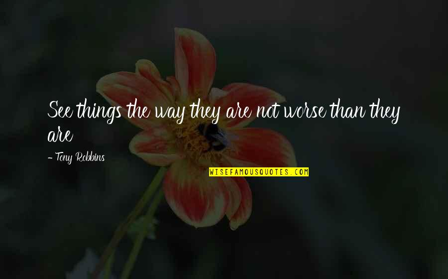 Preaching The Word Of God Quotes By Tony Robbins: See things the way they are not worse