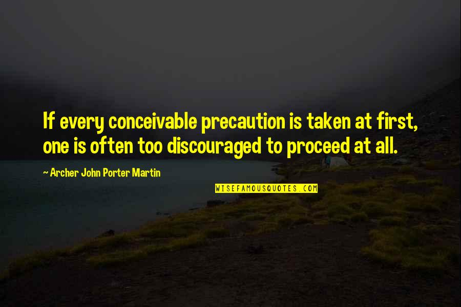 Precaution Quotes By Archer John Porter Martin: If every conceivable precaution is taken at first,