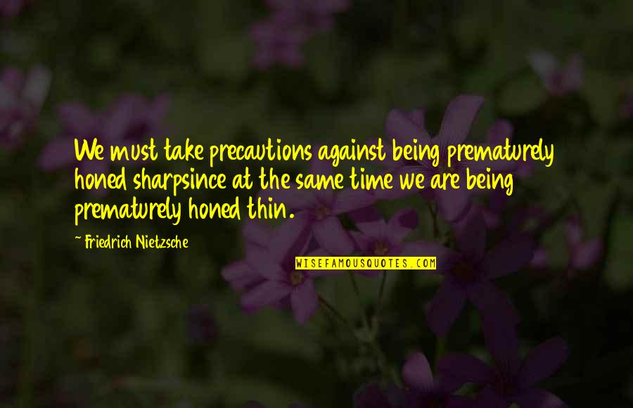 Precaution Quotes By Friedrich Nietzsche: We must take precautions against being prematurely honed