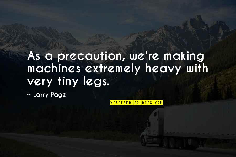 Precaution Quotes By Larry Page: As a precaution, we're making machines extremely heavy