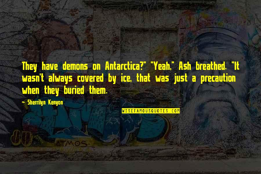 "Precaution Quotes By Sherrilyn Kenyon: They have demons on Antarctica?"" ""Yeah,"" Ash breathed."