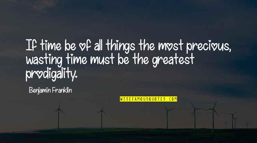 Precious Time Quotes By Benjamin Franklin: If time be of all things the most
