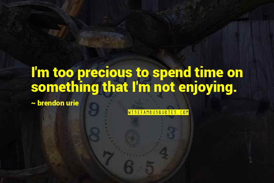 Precious Time Quotes By Brendon Urie: I'm too precious to spend time on something