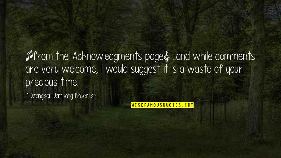 Precious Time Quotes By Dzongsar Jamyang Khyentse: [from the Acknowledgments page] ...and while comments are