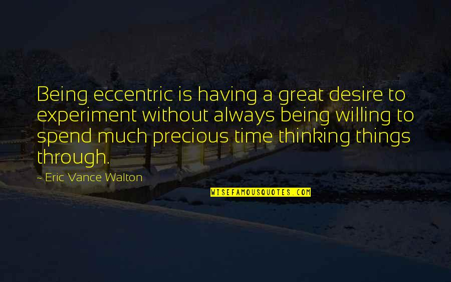 Precious Time Quotes By Eric Vance Walton: Being eccentric is having a great desire to