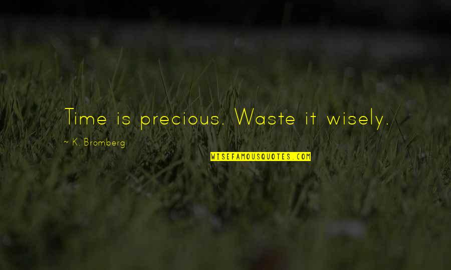 Precious Time Quotes By K. Bromberg: Time is precious. Waste it wisely.