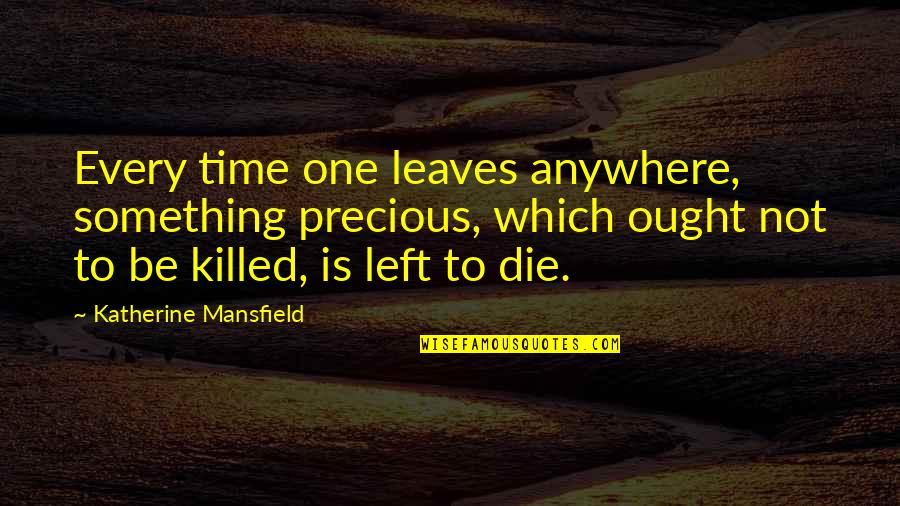 Precious Time Quotes By Katherine Mansfield: Every time one leaves anywhere, something precious, which