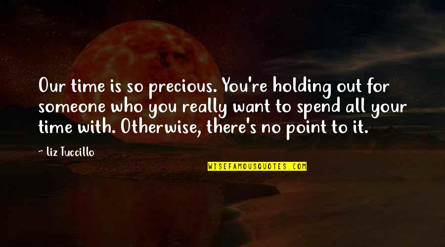 Precious Time Quotes By Liz Tuccillo: Our time is so precious. You're holding out