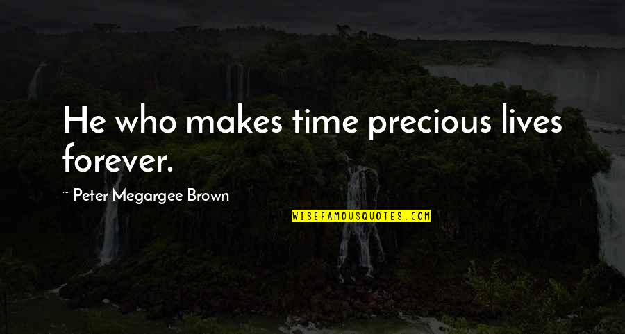Precious Time Quotes By Peter Megargee Brown: He who makes time precious lives forever.