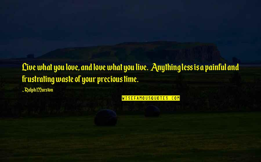 Precious Time Quotes By Ralph Marston: Live what you love, and love what you