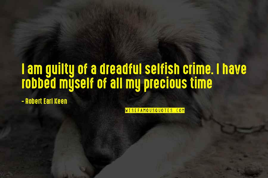Precious Time Quotes By Robert Earl Keen: I am guilty of a dreadful selfish crime.