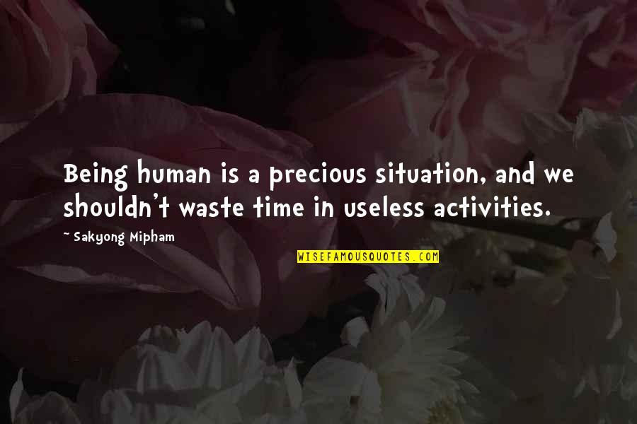 Precious Time Quotes By Sakyong Mipham: Being human is a precious situation, and we