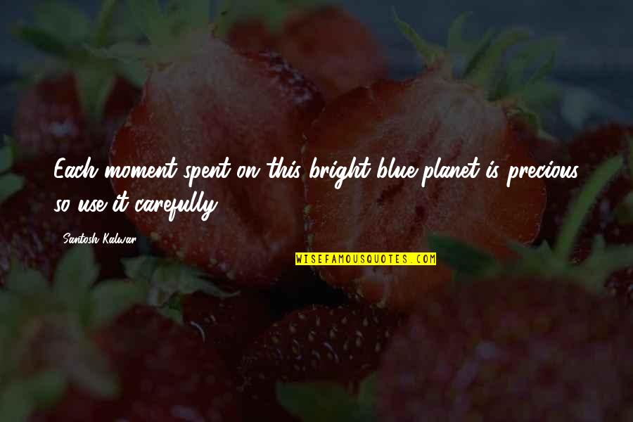 Precious Time Quotes By Santosh Kalwar: Each moment spent on this bright blue planet