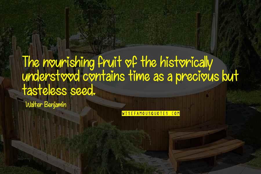 Precious Time Quotes By Walter Benjamin: The nourishing fruit of the historically understood contains