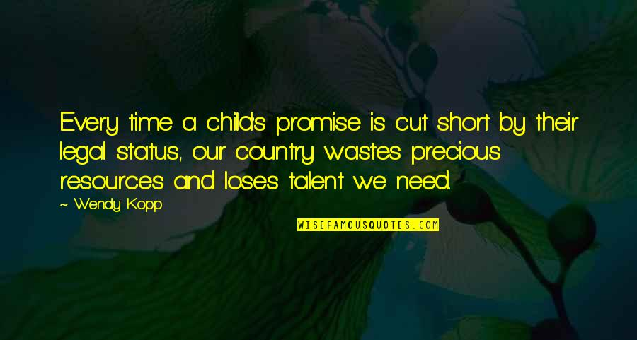 Precious Time Quotes By Wendy Kopp: Every time a child's promise is cut short