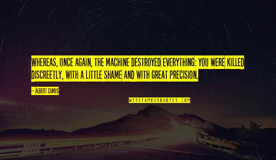 Precision Quotes By Albert Camus: Whereas, once again, the machine destroyed everything: you
