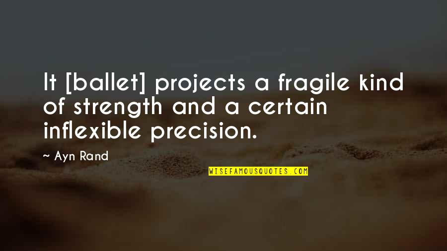 Precision Quotes By Ayn Rand: It [ballet] projects a fragile kind of strength