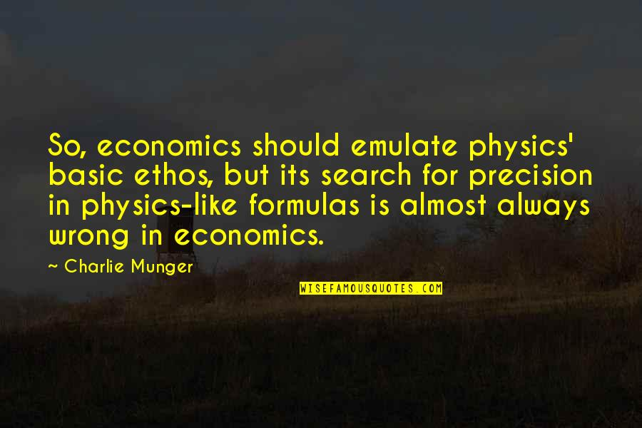 Precision Quotes By Charlie Munger: So, economics should emulate physics' basic ethos, but
