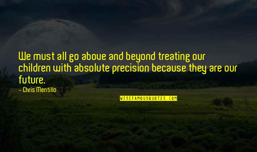 Precision Quotes By Chris Mentillo: We must all go above and beyond treating