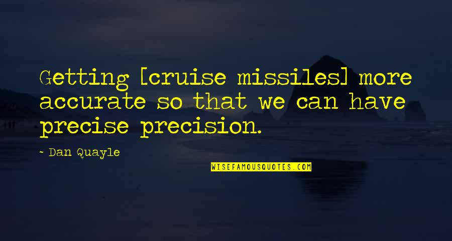 Precision Quotes By Dan Quayle: Getting [cruise missiles] more accurate so that we