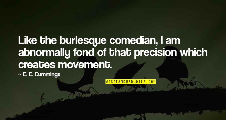 Precision Quotes By E. E. Cummings: Like the burlesque comedian, I am abnormally fond