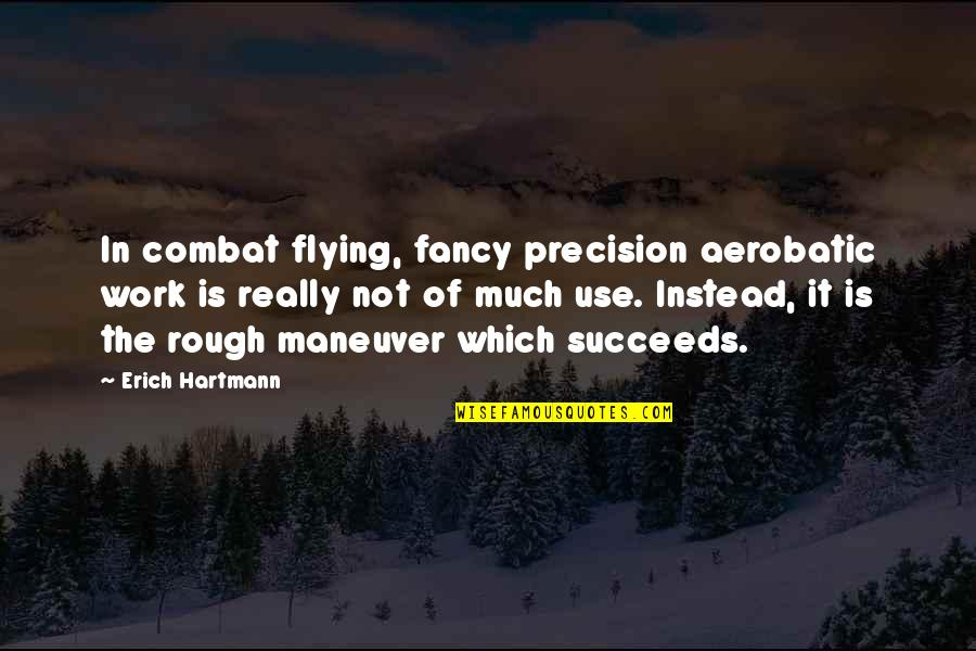 Precision Quotes By Erich Hartmann: In combat flying, fancy precision aerobatic work is