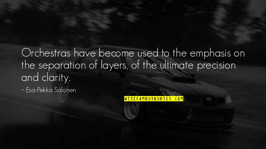 Precision Quotes By Esa-Pekka Salonen: Orchestras have become used to the emphasis on