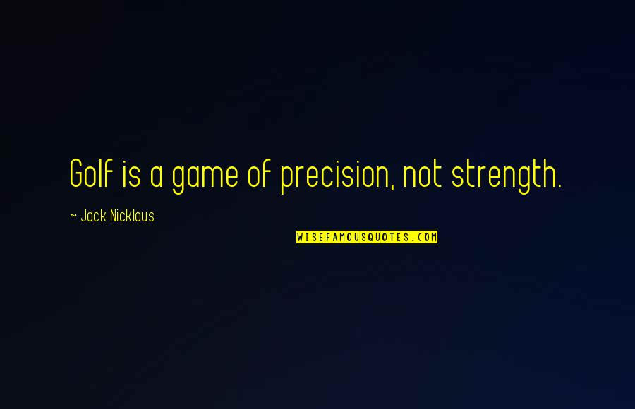 Precision Quotes By Jack Nicklaus: Golf is a game of precision, not strength.