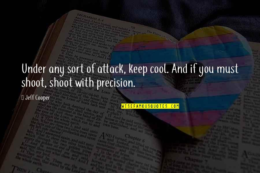 Precision Quotes By Jeff Cooper: Under any sort of attack, keep cool. And