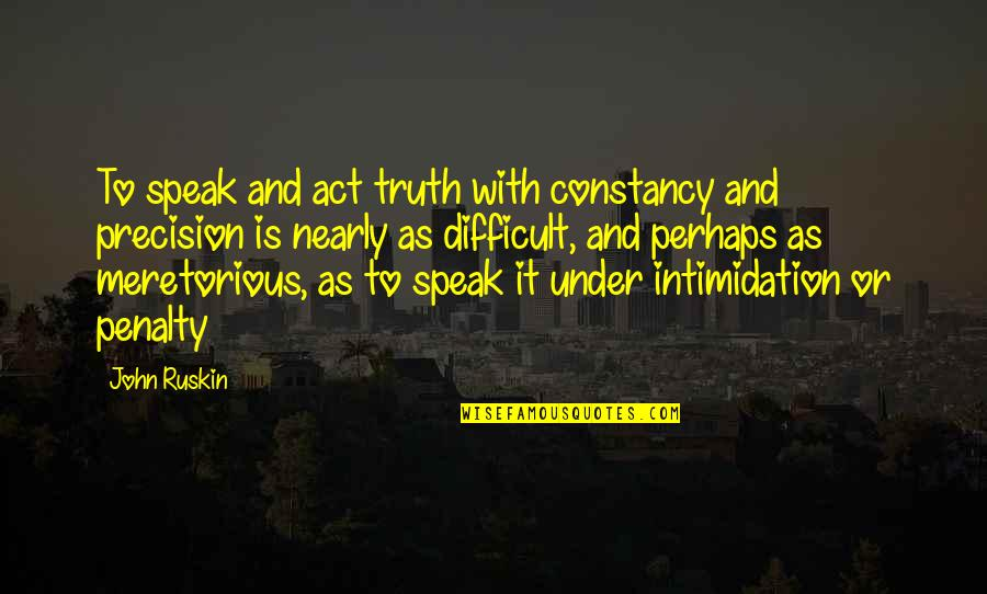 Precision Quotes By John Ruskin: To speak and act truth with constancy and