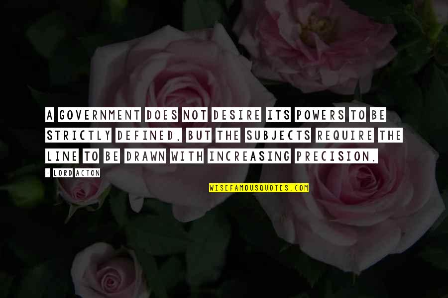 Precision Quotes By Lord Acton: A government does not desire its powers to
