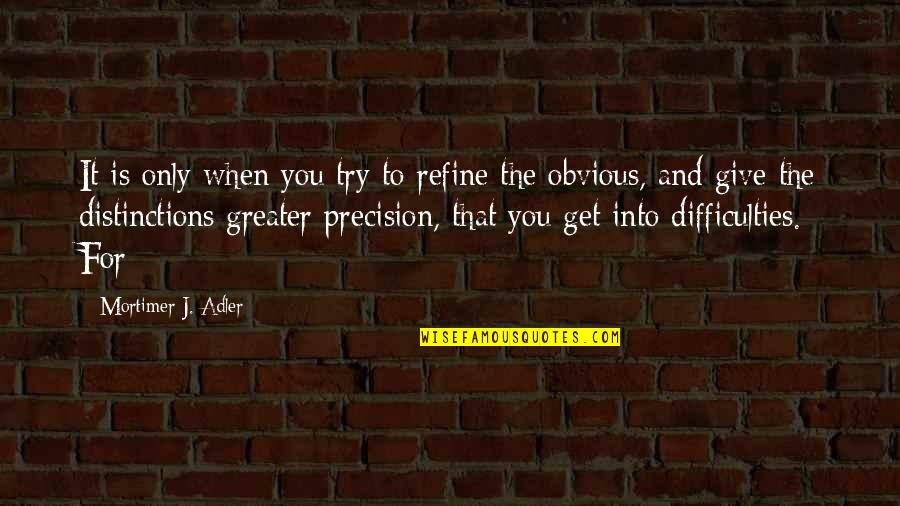 Precision Quotes By Mortimer J. Adler: It is only when you try to refine