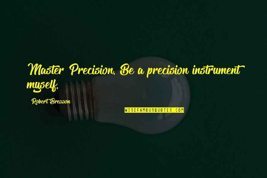 Precision Quotes By Robert Bresson: Master Precision. Be a precision instrument myself.