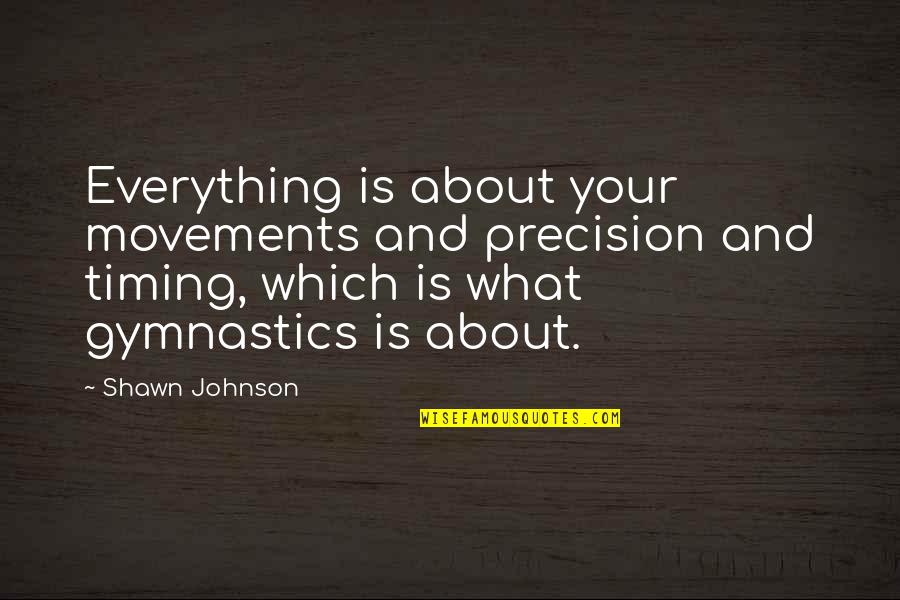 Precision Quotes By Shawn Johnson: Everything is about your movements and precision and