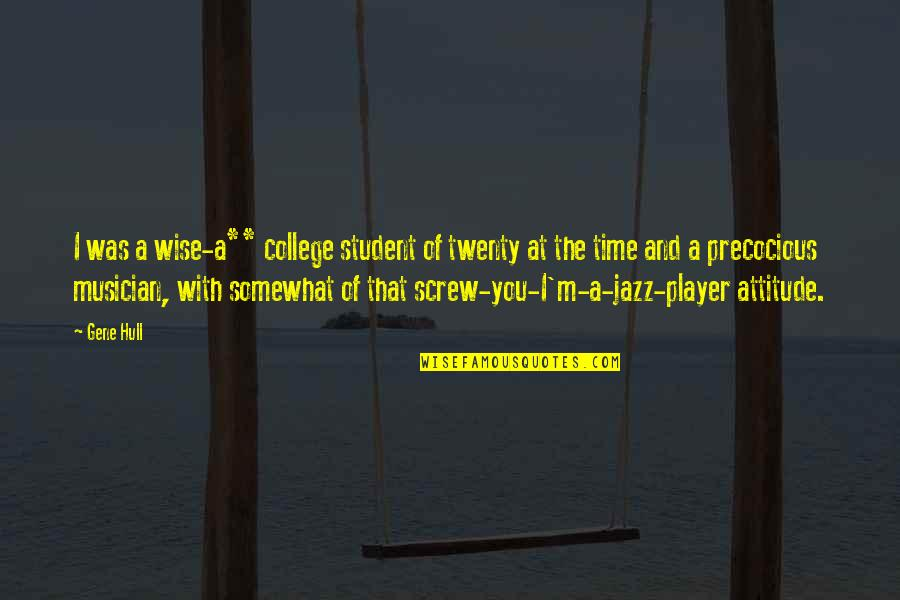Precocious Quotes By Gene Hull: I was a wise-a** college student of twenty