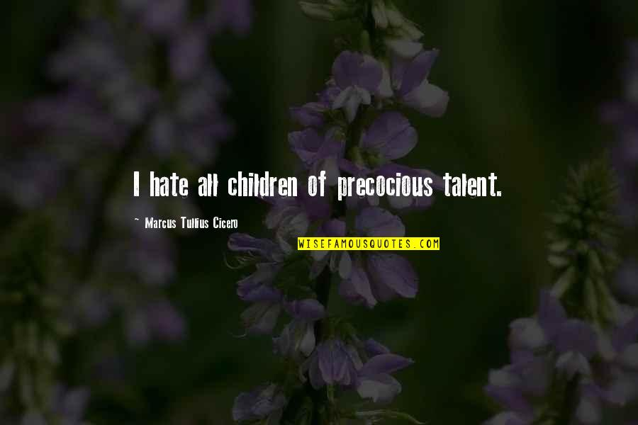 Precocious Quotes By Marcus Tullius Cicero: I hate all children of precocious talent.