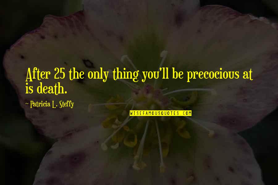 Precocious Quotes By Patricia L. Steffy: After 25 the only thing you'll be precocious