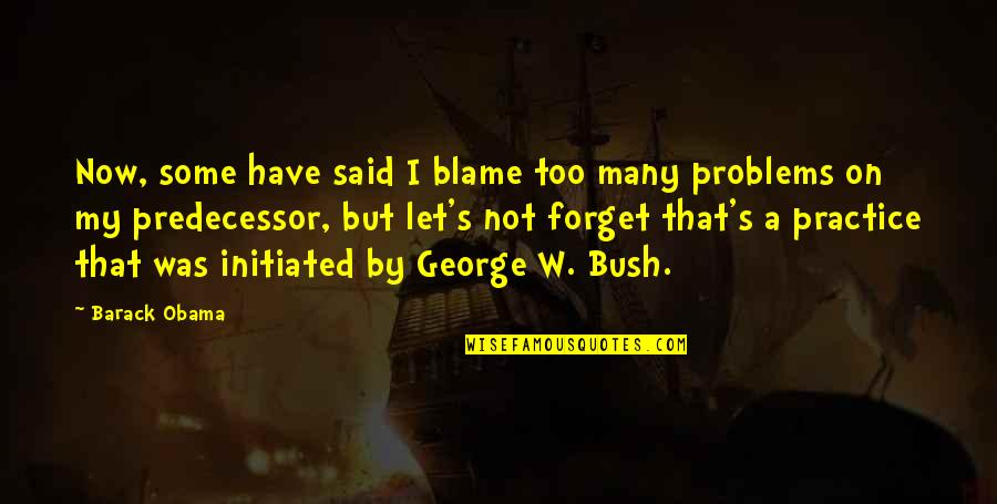 Predecessor Quotes By Barack Obama: Now, some have said I blame too many