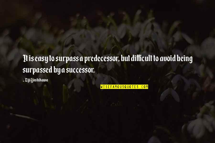 Predecessor Quotes By Eiji Yoshikawa: It is easy to surpass a predecessor, but