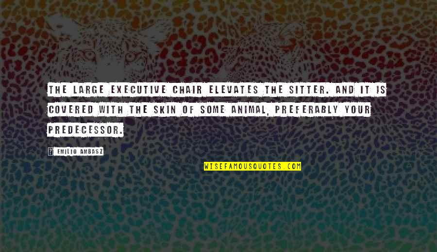 Predecessor Quotes By Emilio Ambasz: The large executive chair elevates the sitter. and