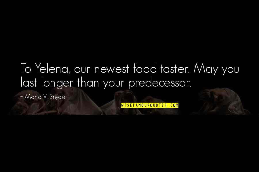 Predecessor Quotes By Maria V. Snyder: To Yelena, our newest food taster. May you