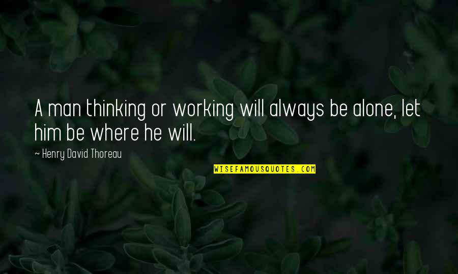 Predictable Guys Quotes By Henry David Thoreau: A man thinking or working will always be