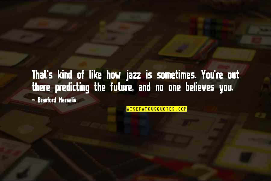 Predicting The Future Quotes By Branford Marsalis: That's kind of like how jazz is sometimes.