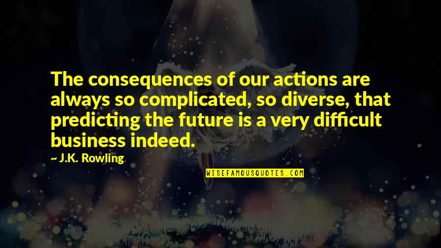 Predicting The Future Quotes By J.K. Rowling: The consequences of our actions are always so